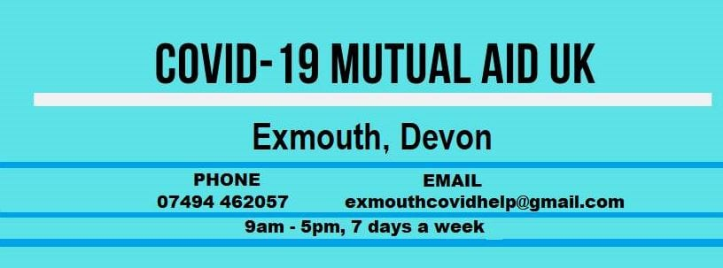 COVID-19 MUTUAL AID UK EXMOUTH - Phone 07494 462057 (9am-5pm 7 days a week), Email exmouthcovidhelp@gmail.com, Facebook Exmouth Mutual Aid Covid-19
